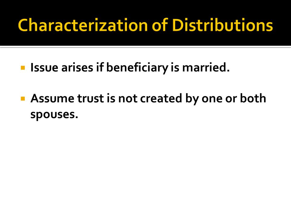  Issue arises if beneficiary is married.  Assume trust is not created by one or both spouses.