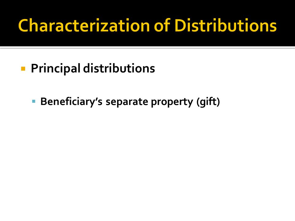  Principal distributions  Beneficiary's separate property (gift)