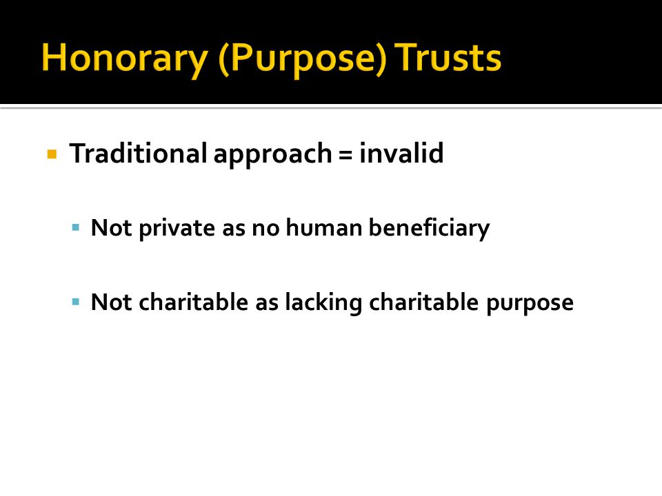  Traditional approach = invalid  Not private as no human beneficiary  Not charitable as lacking charitable purpose