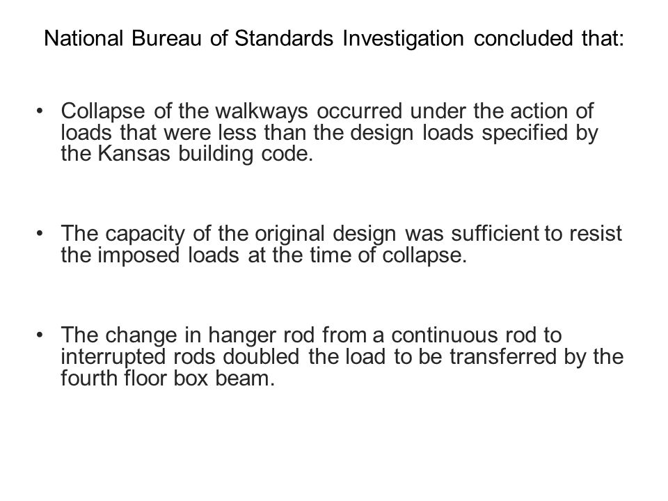 National Bureau of Standards Investigation concluded that: Collapse of the walkways occurred under the action of loads that were less than the design loads specified by the Kansas building code.