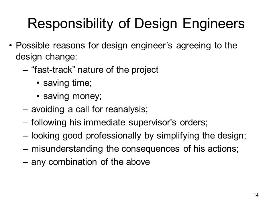 14 Responsibility of Design Engineers Possible reasons for design engineer's agreeing to the design change: – fast-track nature of the project saving time; saving money; –avoiding a call for reanalysis; –following his immediate supervisor s orders; –looking good professionally by simplifying the design; –misunderstanding the consequences of his actions; –any combination of the above