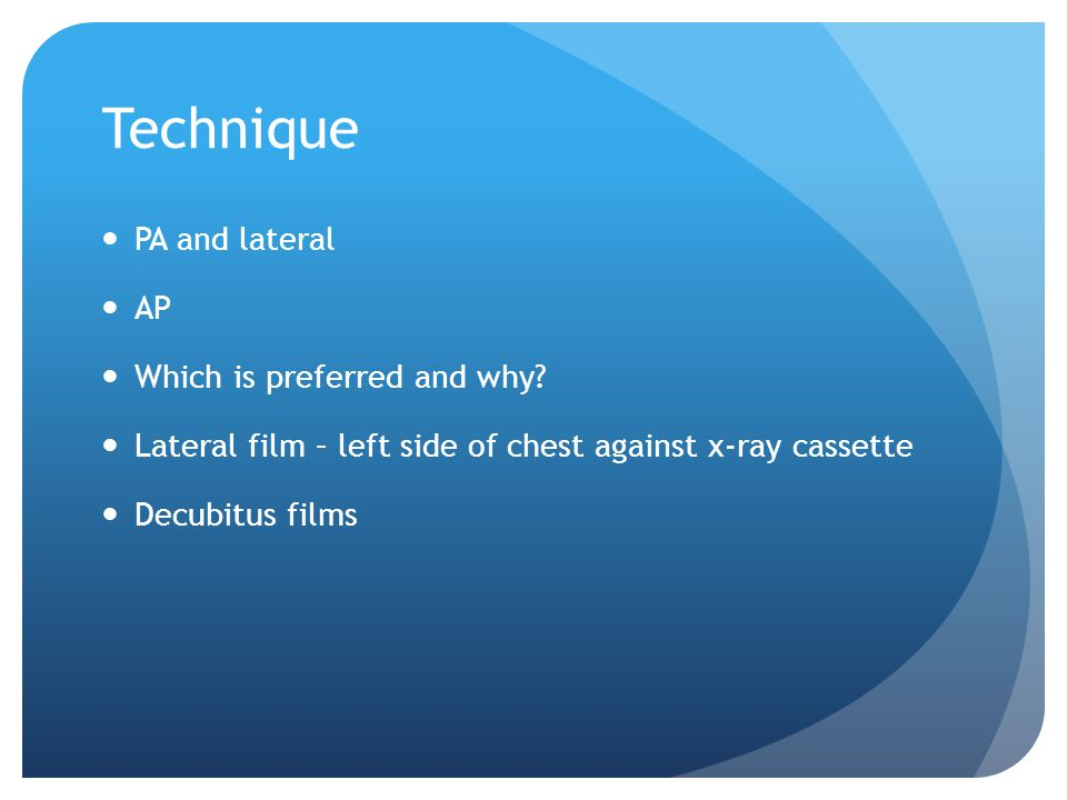 Technique PA and lateral AP Which is preferred and why? Lateral film – left side of chest against x-ray cassette Decubitus films