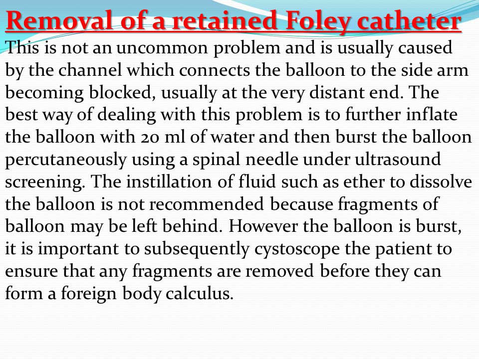 Removal of a retained Foley catheter This is not an uncommon problem and is usually caused by the channel which connects the balloon to the side arm becoming blocked, usually at the very distant end.