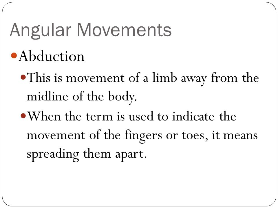 Angular Movements Abduction This is movement of a limb away from the midline of the body. When the term is used to indicate the movement of the finger