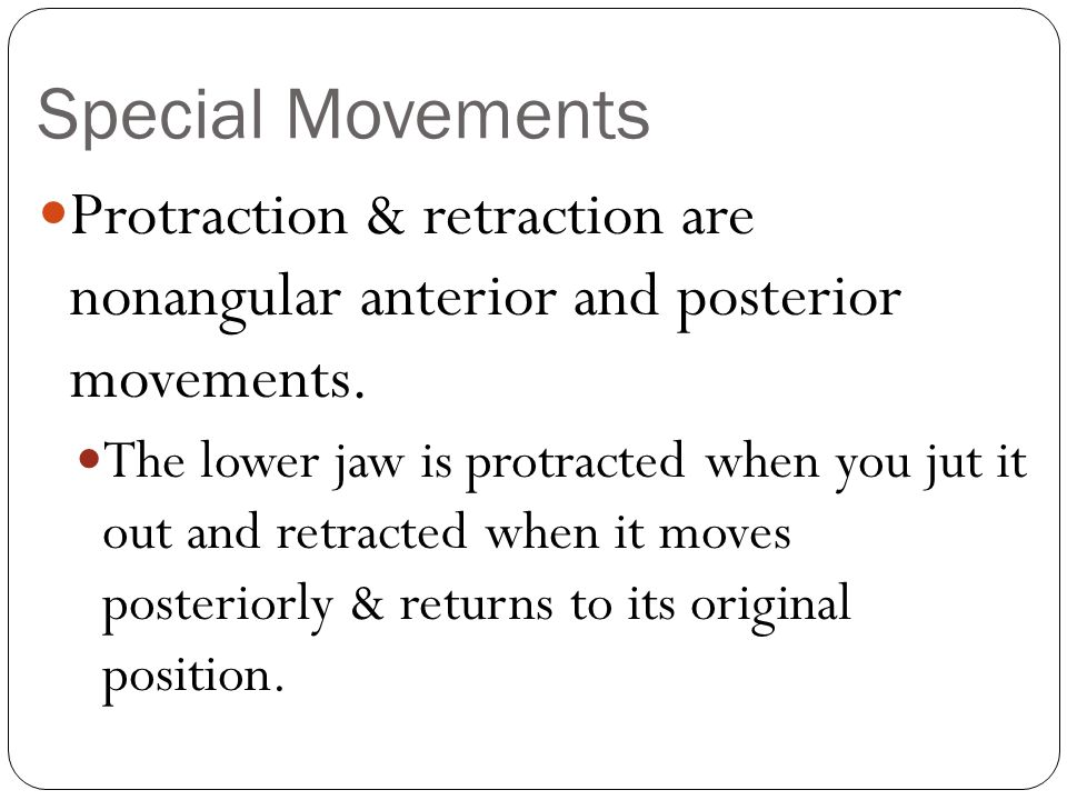 Special Movements Protraction & retraction are nonangular anterior and posterior movements. The lower jaw is protracted when you jut it out and retrac