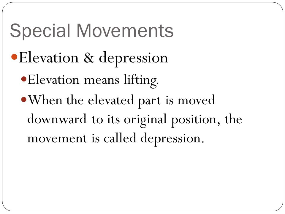 Special Movements Elevation & depression Elevation means lifting. When the elevated part is moved downward to its original position, the movement is c