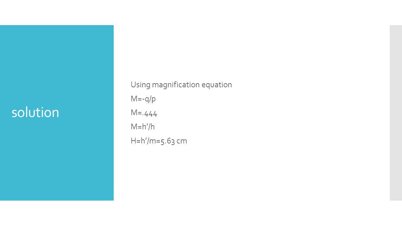 solution Using magnification equation M=-q/p M=.444 M=h'/h H=h'/m=5.63 cm
