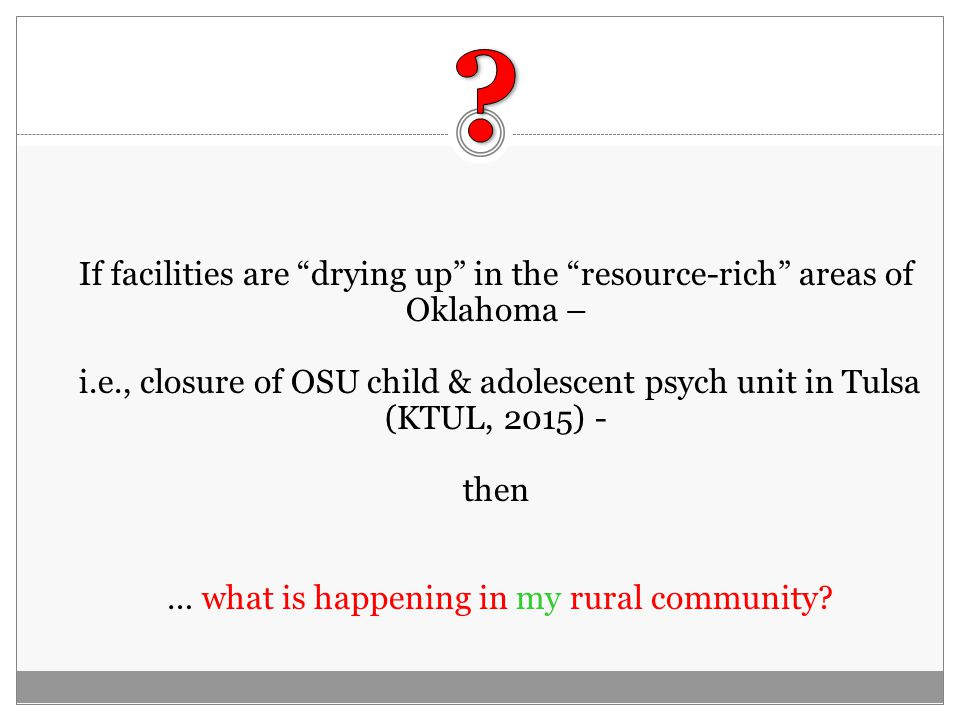If facilities are drying up in the resource-rich areas of Oklahoma – i.e., closure of OSU child & adolescent psych unit in Tulsa (KTUL, 2015) - then … what is happening in my rural community