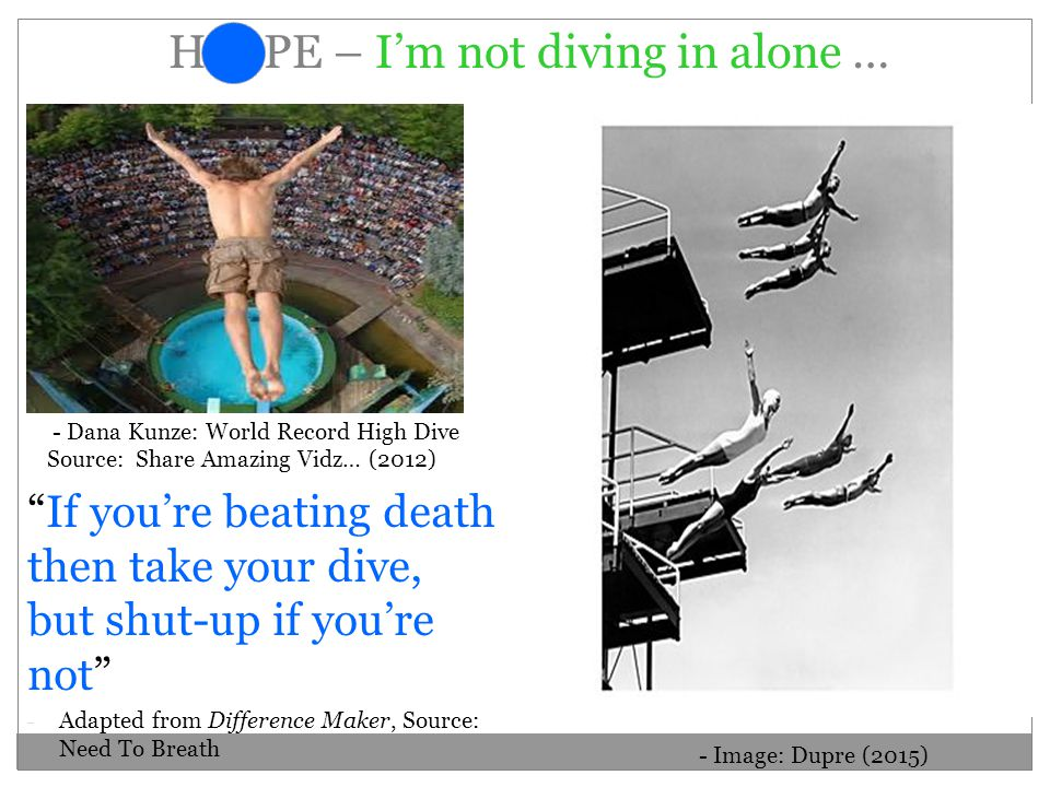 H O PE – I'm not diving in alone … If you're beating death then take your dive, but shut-up if you're not - Adapted from Difference Maker, Source: Need To Breath - Dana Kunze: World Record High Dive Source: Share Amazing Vidz… (2012) - Image: Dupre (2015)