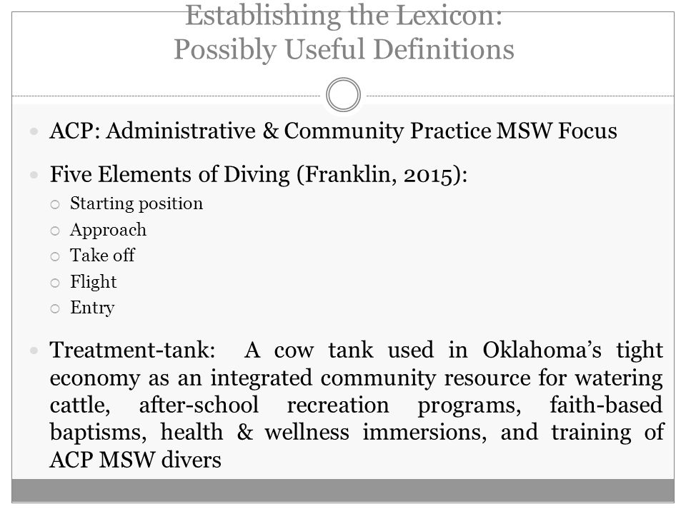 Establishing the Lexicon: Possibly Useful Definitions ACP: Administrative & Community Practice MSW Focus Five Elements of Diving (Franklin, 2015):  Starting position  Approach  Take off  Flight  Entry Treatment-tank: A cow tank used in Oklahoma's tight economy as an integrated community resource for watering cattle, after-school recreation programs, faith-based baptisms, health & wellness immersions, and training of ACP MSW divers