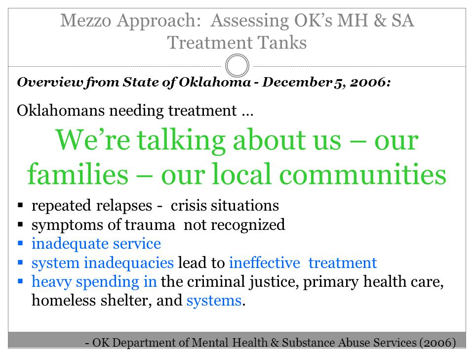 Mezzo Approach: Assessing OK's MH & SA Treatment Tanks Overview from State of Oklahoma - December 5, 2006: Oklahomans needing treatment …  repeated relapses - crisis situations  symptoms of trauma not recognized  inadequate service  system inadequacies lead to ineffective treatment  heavy spending in the criminal justice, primary health care, homeless shelter, and systems.