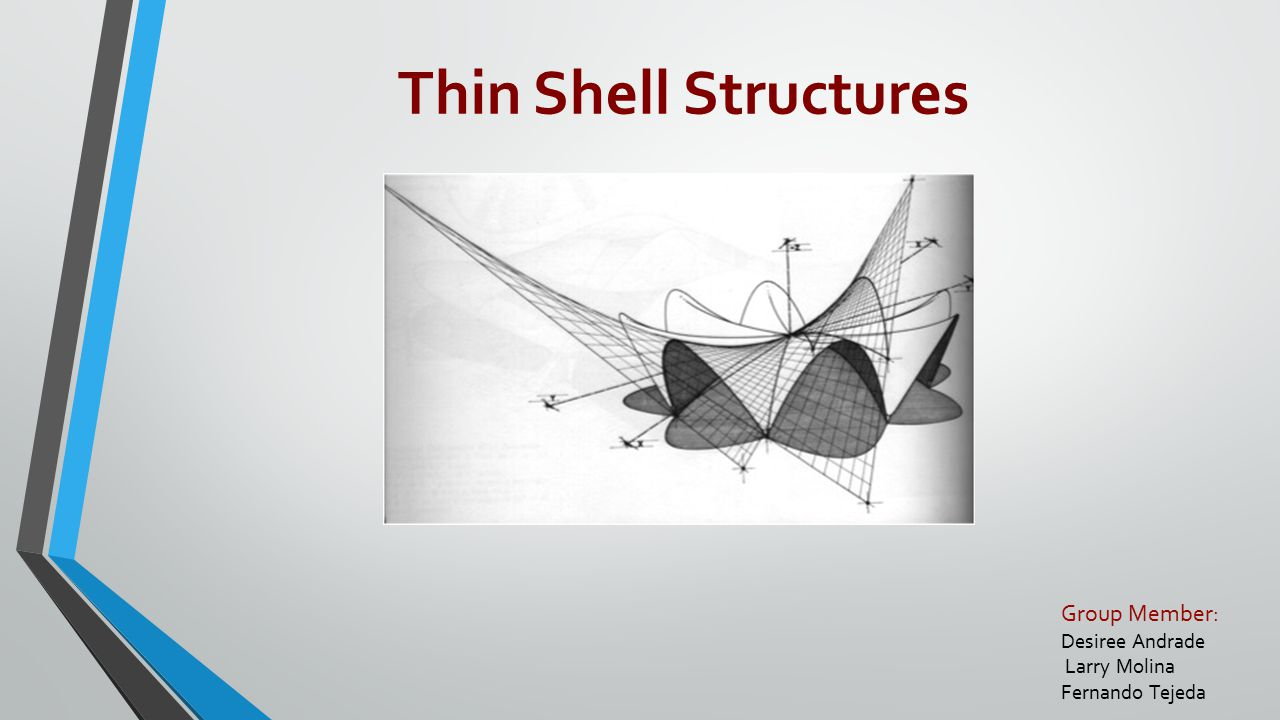 Group Member: Desiree Andrade Larry Molina Fernando Tejeda Thin Shell Structures