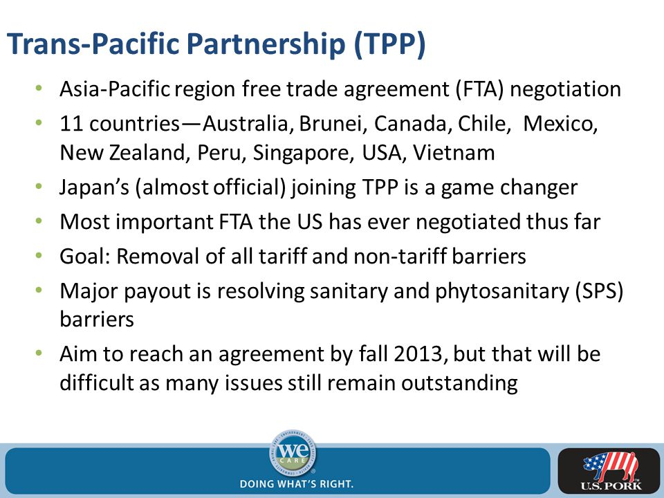 Asia-Pacific region free trade agreement (FTA) negotiation 11 countries—Australia, Brunei, Canada, Chile, Mexico, New Zealand, Peru, Singapore, USA, Vietnam Japan's (almost official) joining TPP is a game changer Most important FTA the US has ever negotiated thus far Goal: Removal of all tariff and non-tariff barriers Major payout is resolving sanitary and phytosanitary (SPS) barriers Aim to reach an agreement by fall 2013, but that will be difficult as many issues still remain outstanding Trans-Pacific Partnership (TPP)