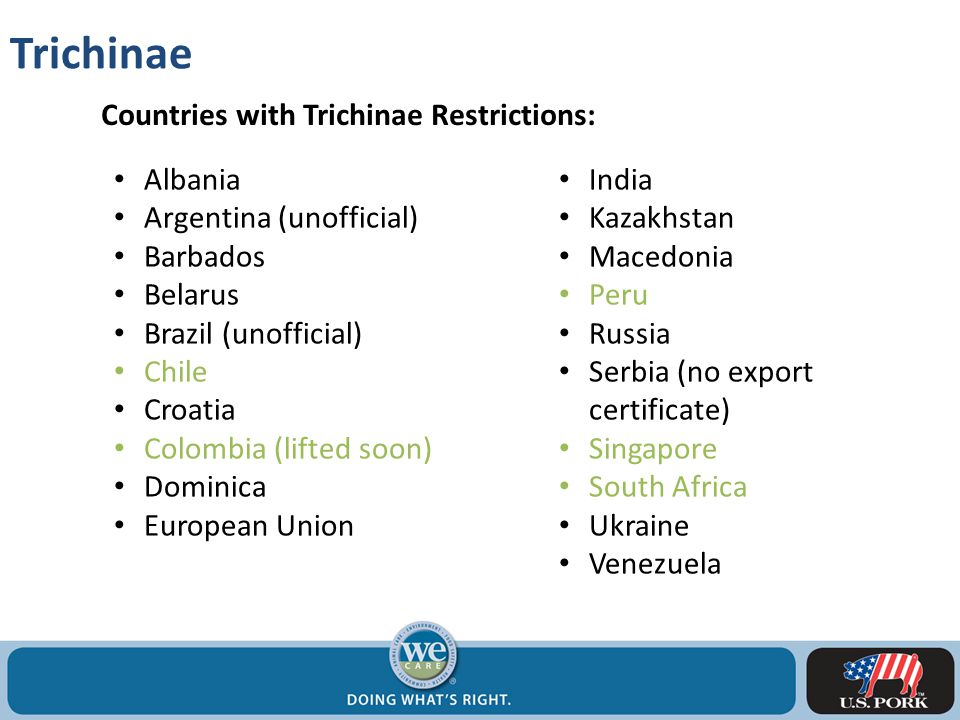 Trichinae Countries with Trichinae Restrictions: Albania Argentina (unofficial) Barbados Belarus Brazil (unofficial) Chile Croatia Colombia (lifted soon) Dominica European Union India Kazakhstan Macedonia Peru Russia Serbia (no export certificate) Singapore South Africa Ukraine Venezuela