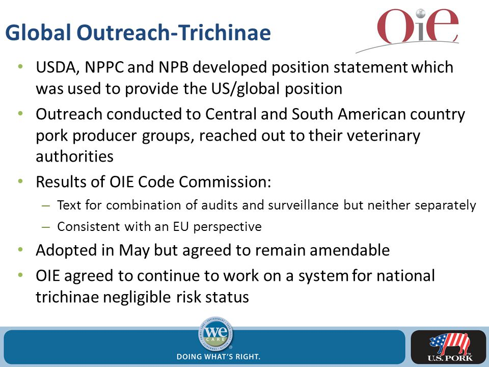 Global Outreach-Trichinae USDA, NPPC and NPB developed position statement which was used to provide the US/global position Outreach conducted to Central and South American country pork producer groups, reached out to their veterinary authorities Results of OIE Code Commission: – Text for combination of audits and surveillance but neither separately – Consistent with an EU perspective Adopted in May but agreed to remain amendable OIE agreed to continue to work on a system for national trichinae negligible risk status