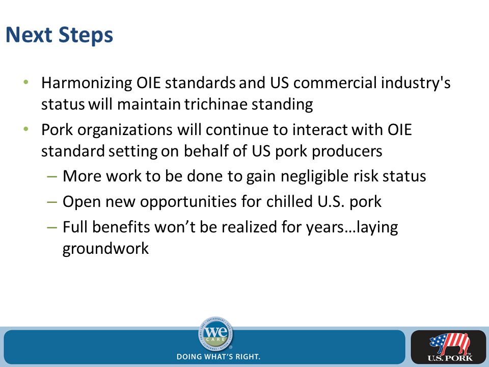 Next Steps Harmonizing OIE standards and US commercial industry s status will maintain trichinae standing Pork organizations will continue to interact with OIE standard setting on behalf of US pork producers – More work to be done to gain negligible risk status – Open new opportunities for chilled U.S.