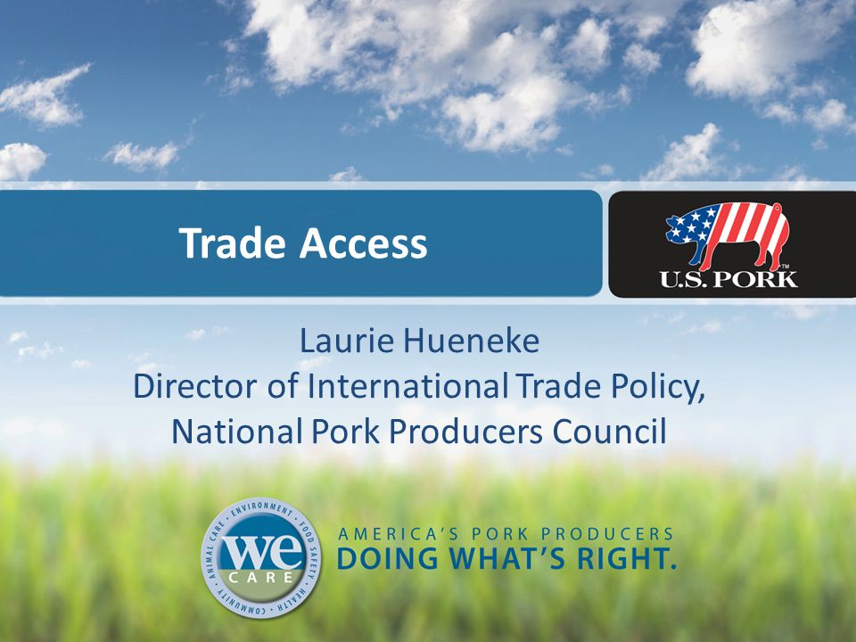 Trade Access Laurie Hueneke Director of International Trade Policy, National Pork Producers Council