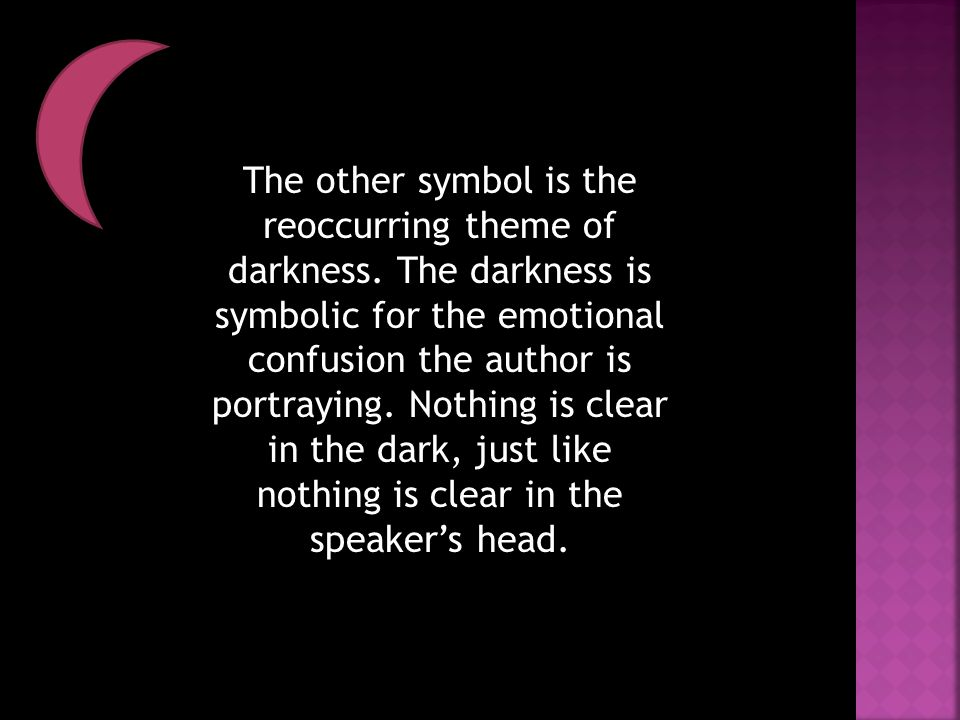 The other symbol is the reoccurring theme of darkness. The darkness is symbolic for the emotional confusion the author is portraying. Nothing is clear