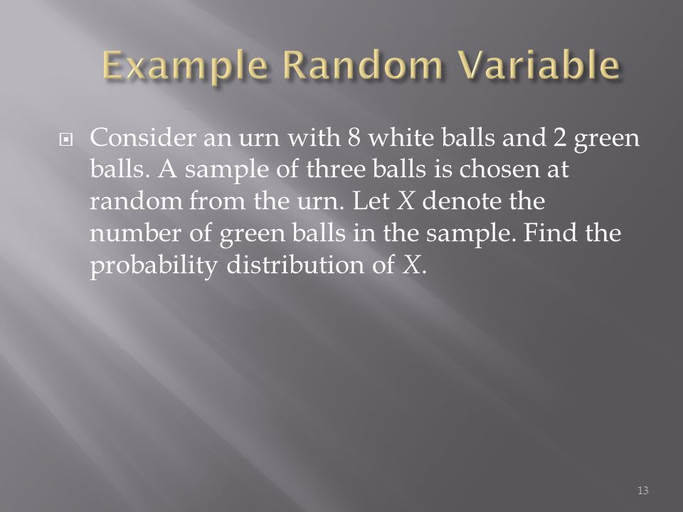  Consider an urn with 8 white balls and 2 green balls. A sample of three balls is chosen at random from the urn. Let X denote the number of green bal