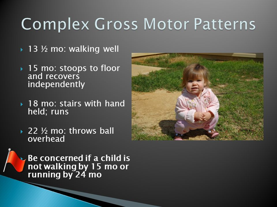  13 ½ mo: walking well  15 mo: stoops to floor and recovers independently  18 mo: stairs with hand held; runs  22 ½ mo: throws ball overhead  Be