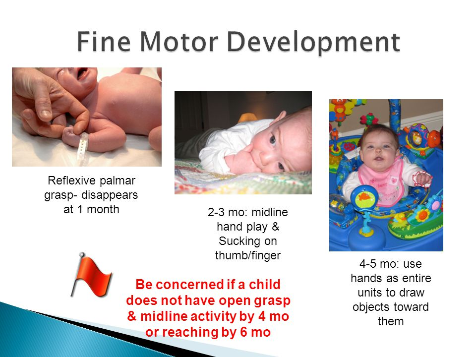 Reflexive palmar grasp- disappears at 1 month 2-3 mo: midline hand play & Sucking on thumb/finger 4-5 mo: use hands as entire units to draw objects to