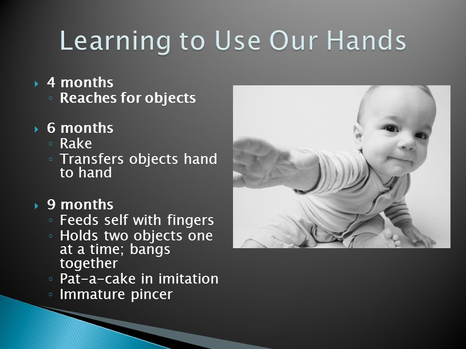  4 months ◦ Reaches for objects  6 months ◦ Rake ◦ Transfers objects hand to hand  9 months ◦ Feeds self with fingers ◦ Holds two objects one at a