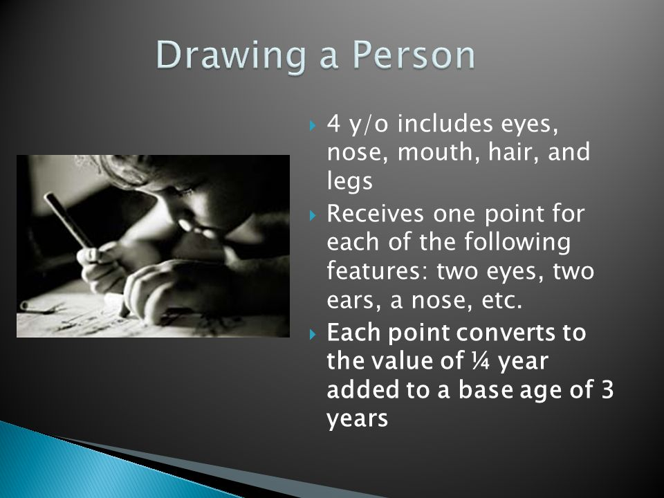  4 y/o includes eyes, nose, mouth, hair, and legs  Receives one point for each of the following features: two eyes, two ears, a nose, etc.  Each po