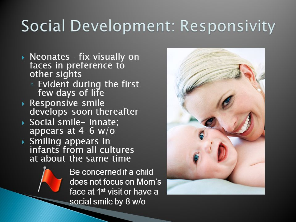 Neonates- fix visually on faces in preference to other sights ◦ Evident during the first few days of life  Responsive smile develops soon thereafte