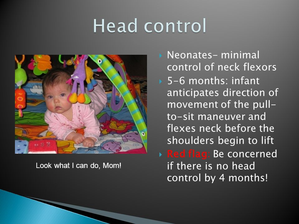  Neonates- minimal control of neck flexors  5-6 months: infant anticipates direction of movement of the pull- to-sit maneuver and flexes neck before