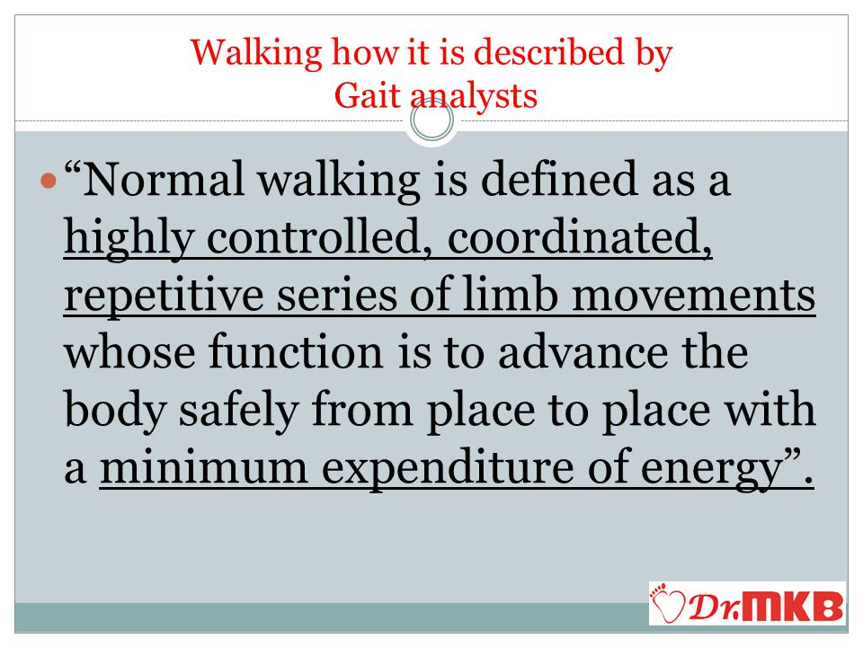 Foot is the only contact point of the body Newton's Law of motion Walking in straight line provides least resistance.