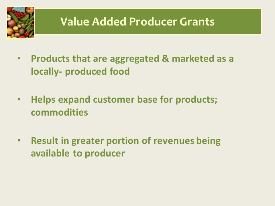 Products that are aggregated & marketed as a locally- produced food Helps expand customer base for products; commodities Result in greater portion of revenues being available to producer Value Added Producer Grants