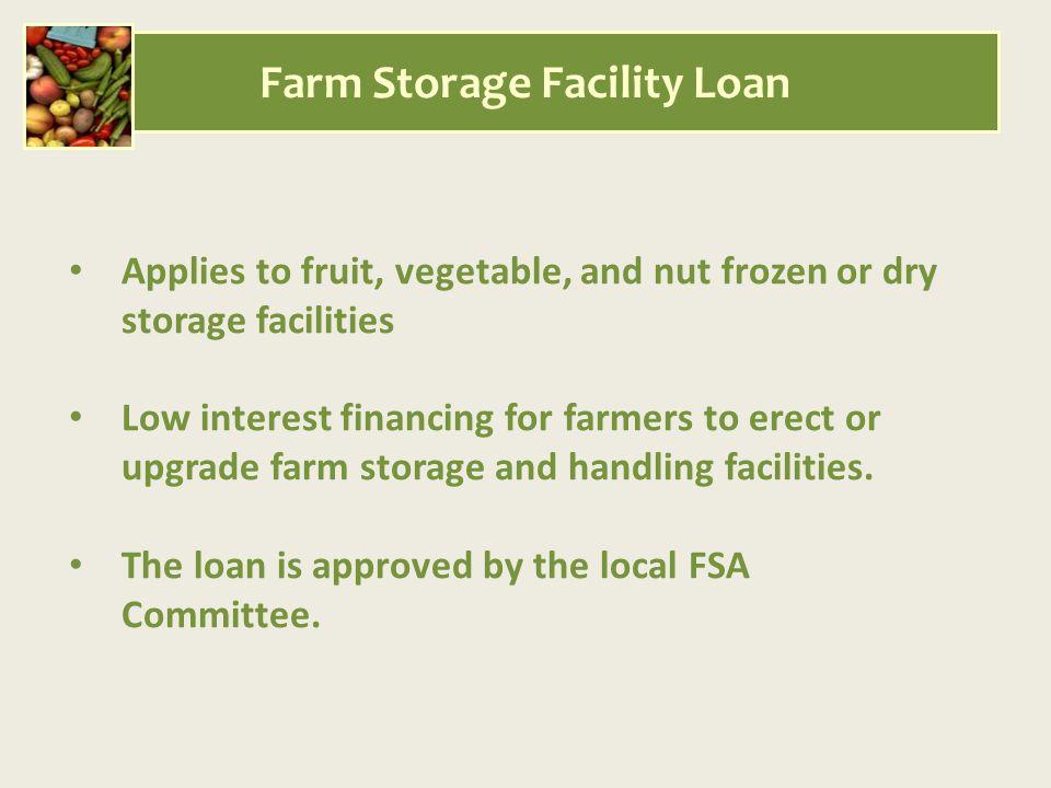 Applies to fruit, vegetable, and nut frozen or dry storage facilities Low interest financing for farmers to erect or upgrade farm storage and handling facilities.