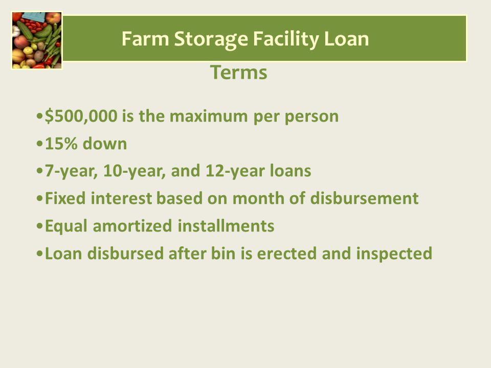 Terms $500,000 is the maximum per person 15% down 7-year, 10-year, and 12-year loans Fixed interest based on month of disbursement Equal amortized installments Loan disbursed after bin is erected and inspected Farm Storage Facility Loan