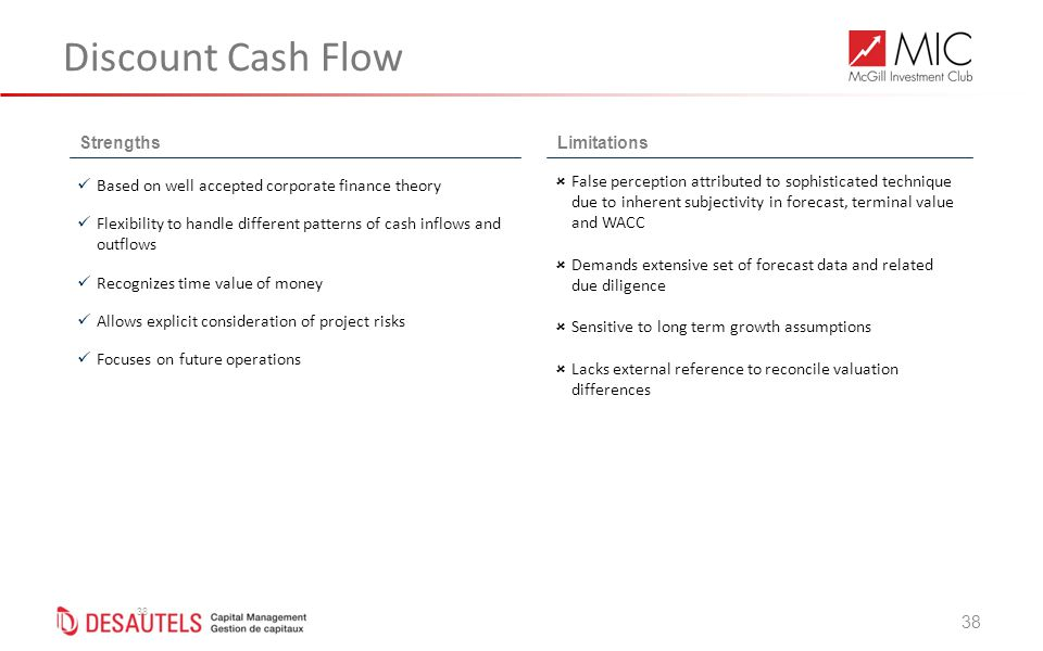 38 Discount Cash Flow 38 StrengthsLimitations Based on well accepted corporate finance theory Flexibility to handle different patterns of cash inflows and outflows Recognizes time value of money Allows explicit consideration of project risks Focuses on future operations  False perception attributed to sophisticated technique due to inherent subjectivity in forecast, terminal value and WACC  Demands extensive set of forecast data and related due diligence  Sensitive to long term growth assumptions  Lacks external reference to reconcile valuation differences
