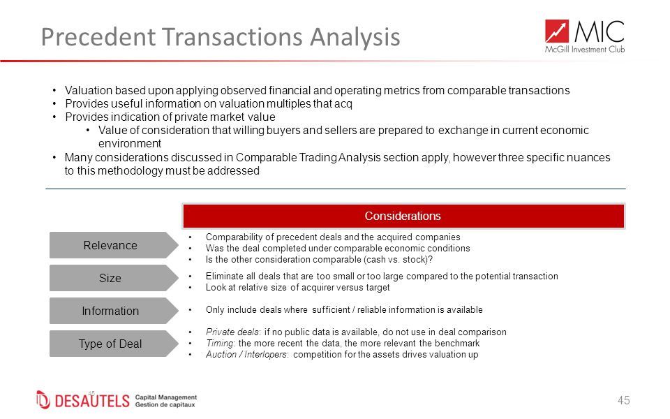 45 Precedent Transactions Analysis 45 Relevance Considerations Size Information Comparability of precedent deals and the acquired companies Was the deal completed under comparable economic conditions Is the other consideration comparable (cash vs.