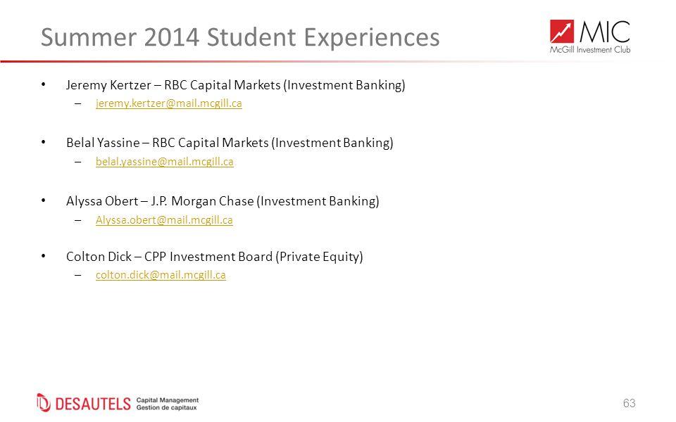 63 Summer 2014 Student Experiences Jeremy Kertzer – RBC Capital Markets (Investment Banking) – jeremy.kertzer@mail.mcgill.ca jeremy.kertzer@mail.mcgill.ca Belal Yassine – RBC Capital Markets (Investment Banking) – belal.yassine@mail.mcgill.ca belal.yassine@mail.mcgill.ca Alyssa Obert – J.P.