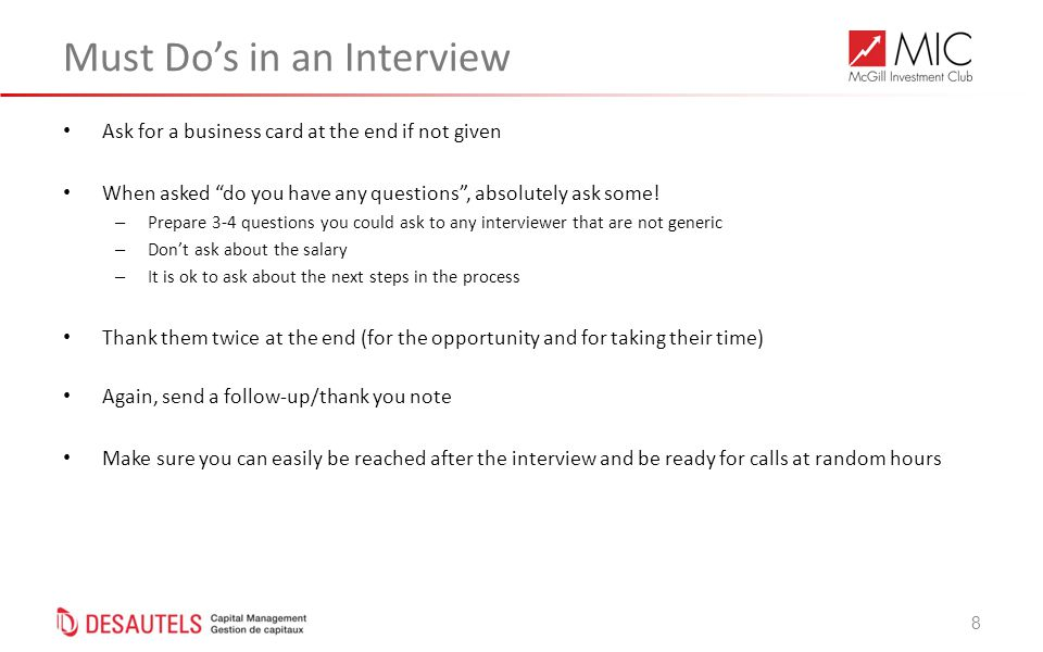 8 Must Do's in an Interview Ask for a business card at the end if not given When asked do you have any questions , absolutely ask some.