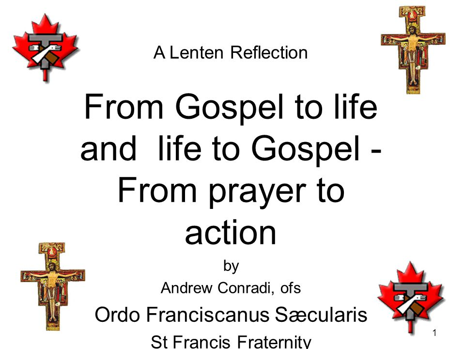 1 A Lenten Reflection From Gospel to life and life to Gospel - From prayer to action by Andrew Conradi, ofs Ordo Franciscanus Sæcularis St Francis Fraternity Vancouver, BC 18 & 24 March 2012