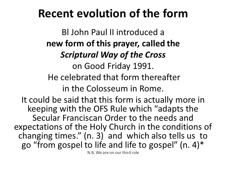 Recent evolution of the form Bl John Paul II introduced a new form of this prayer, called the Scriptural Way of the Cross on Good Friday 1991.