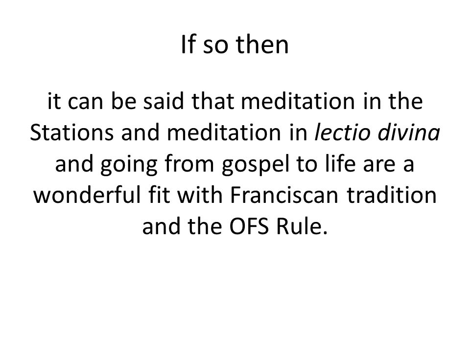 If so then it can be said that meditation in the Stations and meditation in lectio divina and going from gospel to life are a wonderful fit with Franciscan tradition and the OFS Rule.