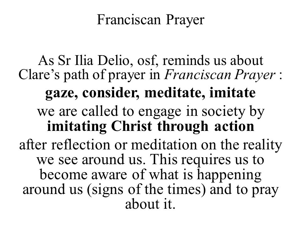 Franciscan Prayer As Sr Ilia Delio, osf, reminds us about Clare's path of prayer in Franciscan Prayer : gaze, consider, meditate, imitate we are called to engage in society by imitating Christ through action after reflection or meditation on the reality we see around us.
