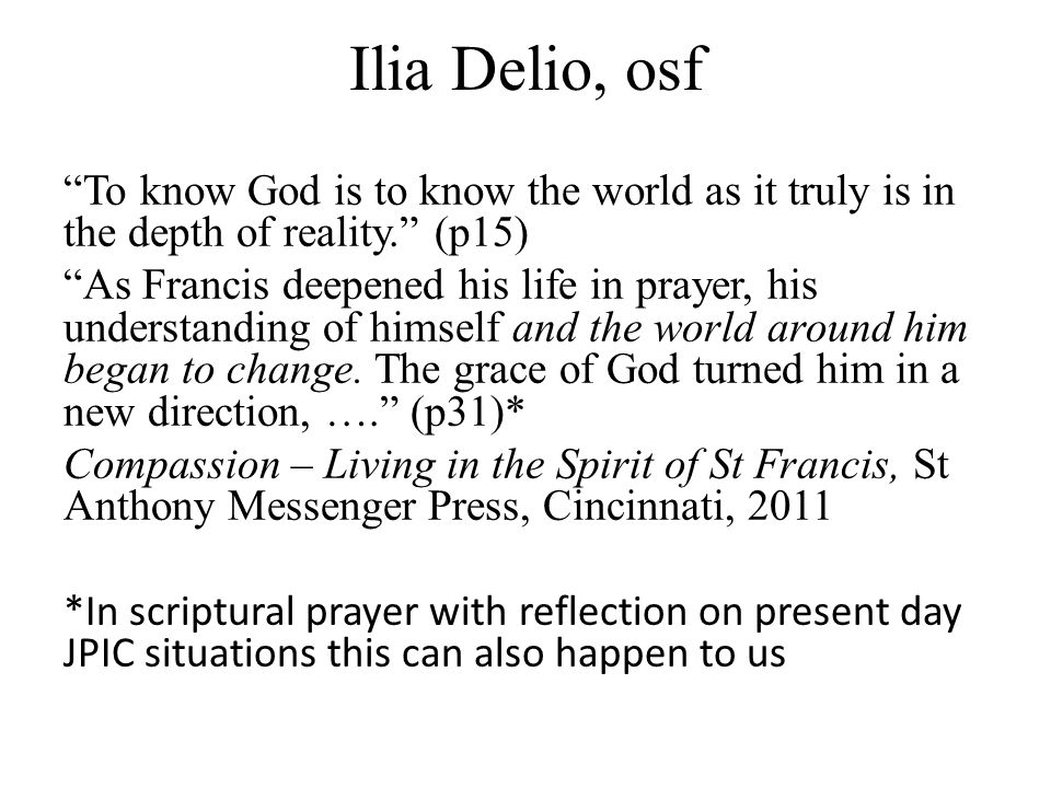 Ilia Delio, osf To know God is to know the world as it truly is in the depth of reality. (p15) As Francis deepened his life in prayer, his understanding of himself and the world around him began to change.