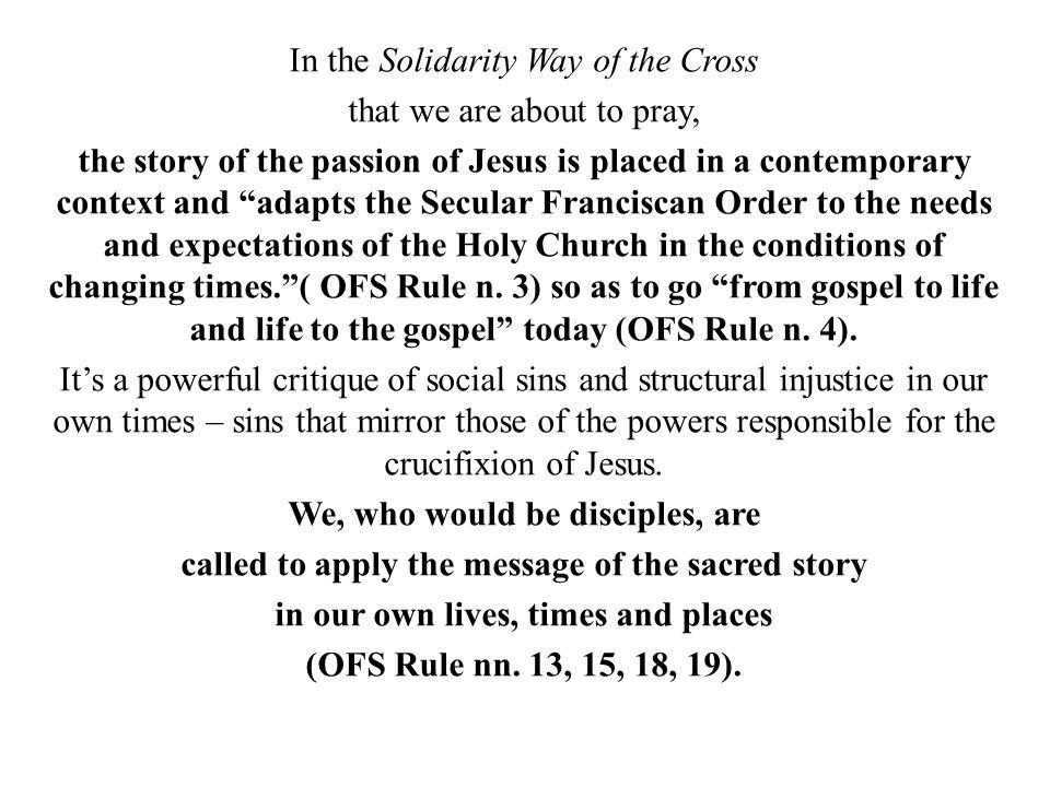In the Solidarity Way of the Cross that we are about to pray, the story of the passion of Jesus is placed in a contemporary context and adapts the Secular Franciscan Order to the needs and expectations of the Holy Church in the conditions of changing times. ( OFS Rule n.
