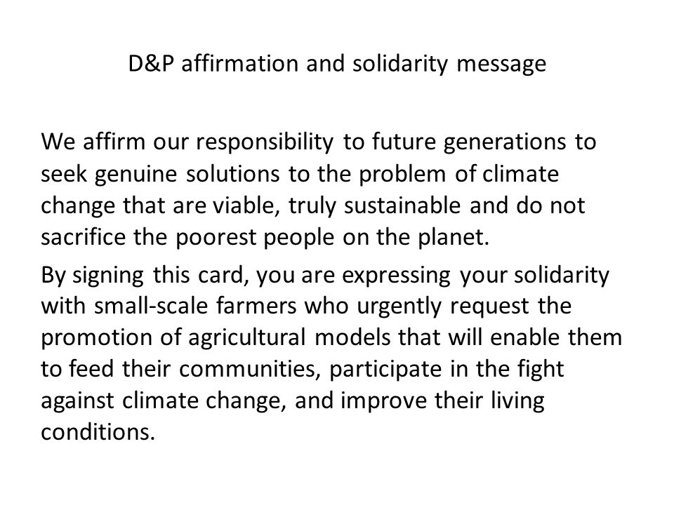 D&P affirmation and solidarity message We affirm our responsibility to future generations to seek genuine solutions to the problem of climate change that are viable, truly sustainable and do not sacrifice the poorest people on the planet.