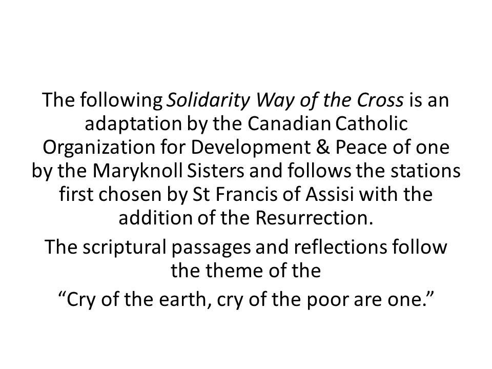 The following Solidarity Way of the Cross is an adaptation by the Canadian Catholic Organization for Development & Peace of one by the Maryknoll Sisters and follows the stations first chosen by St Francis of Assisi with the addition of the Resurrection.