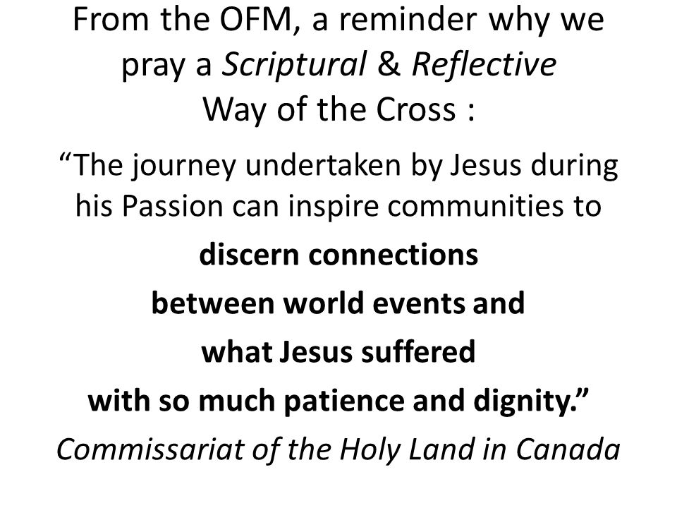 From the OFM, a reminder why we pray a Scriptural & Reflective Way of the Cross : The journey undertaken by Jesus during his Passion can inspire communities to discern connections between world events and what Jesus suffered with so much patience and dignity. Commissariat of the Holy Land in Canada