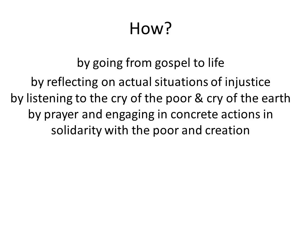 How? by going from gospel to life by reflecting on actual situations of injustice by listening to the cry of the poor & cry of the earth by prayer and