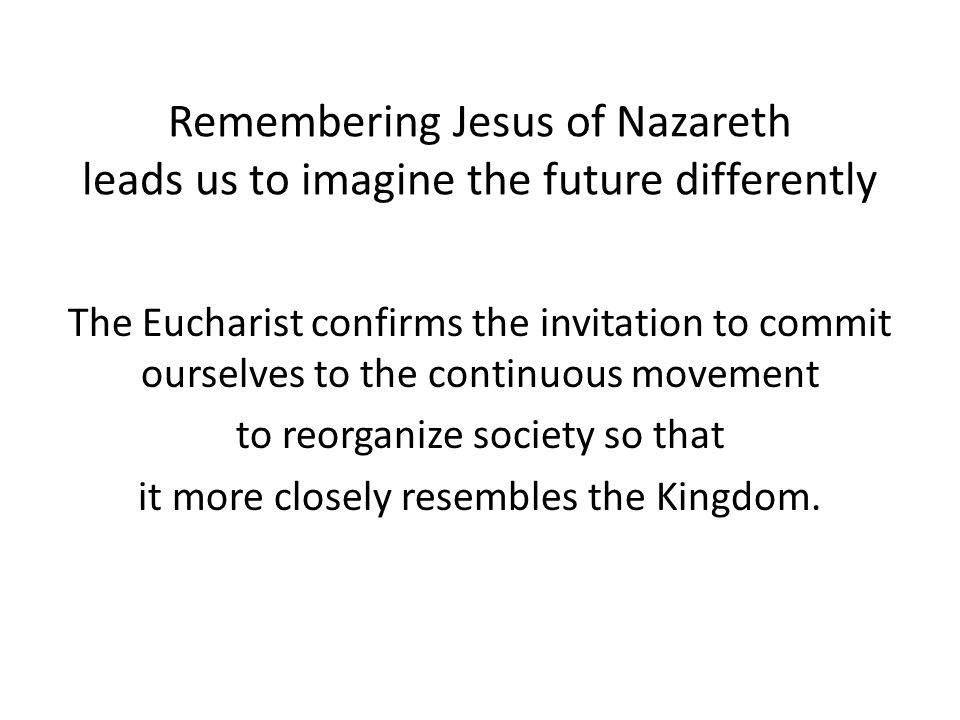 Remembering Jesus of Nazareth leads us to imagine the future differently The Eucharist confirms the invitation to commit ourselves to the continuous movement to reorganize society so that it more closely resembles the Kingdom.
