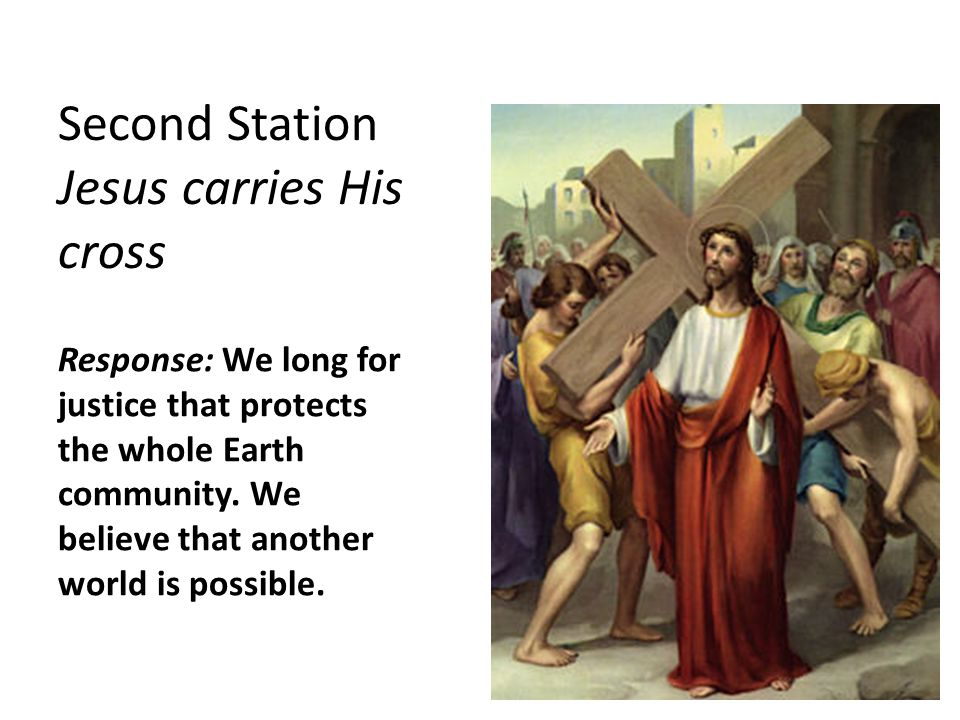 Second Station Jesus carries His cross Response: We long for justice that protects the whole Earth community.