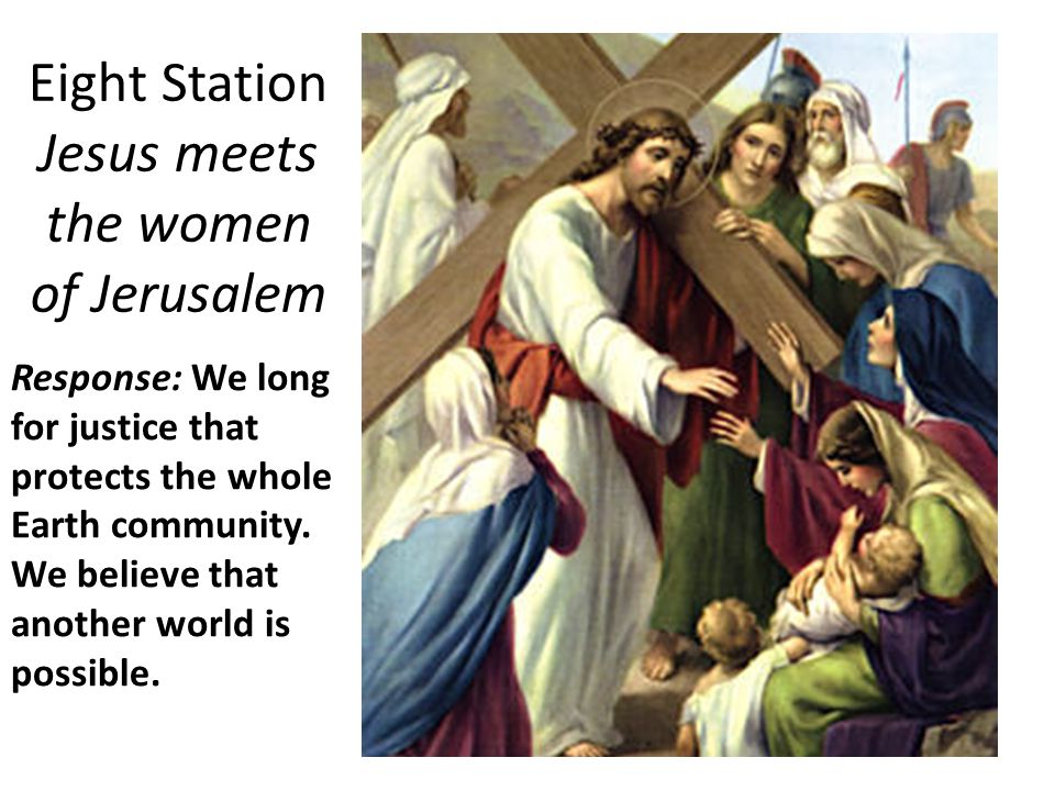 Eight Station Jesus meets the women of Jerusalem Response: We long for justice that protects the whole Earth community.
